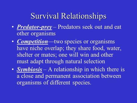 Survival Relationships Predator-prey – Predators seek out and eat other organisms Competition—two species or organisms have niche overlap; they share food,