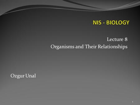 Lecture 8 Organisms and Their Relationships Ozgur Unal 1.