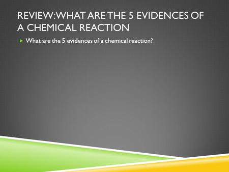 REVIEW: WHAT ARE THE 5 EVIDENCES OF A CHEMICAL REACTION  What are the 5 evidences of a chemical reaction?
