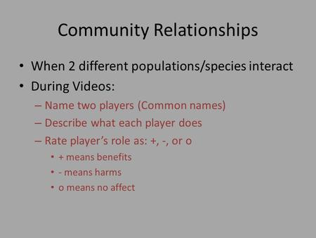 Community Relationships When 2 different populations/species interact During Videos: – Name two players (Common names) – Describe what each player does.