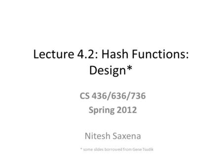 Lecture 4.2: Hash Functions: Design* CS 436/636/736 Spring 2012 Nitesh Saxena * some slides borrowed from Gene Tsudik.