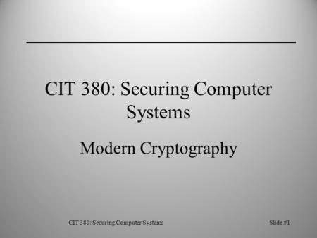 CIT 380: Securing Computer SystemsSlide #1 CIT 380: Securing Computer Systems Modern Cryptography.