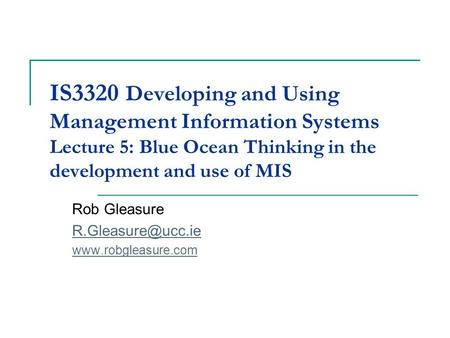 IS3320 Developing and Using Management Information Systems Lecture 5: Blue Ocean Thinking in the development and use of MIS Rob Gleasure