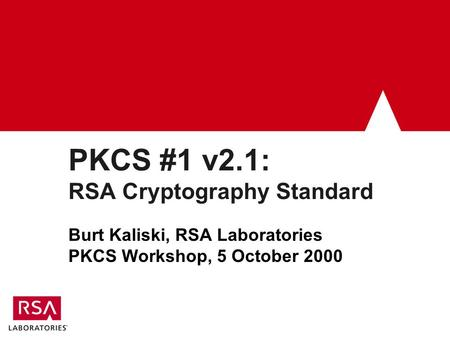 PKCS #1 v2.1: RSA Cryptography Standard Burt Kaliski, RSA Laboratories PKCS Workshop, 5 October 2000.