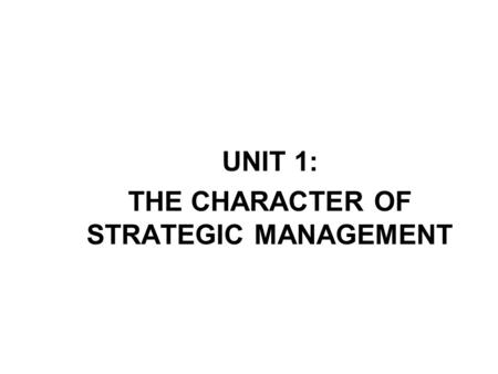 UNIT 1: THE CHARACTER OF STRATEGIC MANAGEMENT. 2 A. Strategy Strategy is about winning. It is a unifying theme that gives coherence and direction to the.