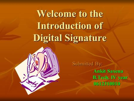 Welcome to the Introduction of Digital Signature Submitted By:  Ankit Saxena.