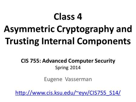 Class 4 Asymmetric Cryptography and Trusting Internal Components CIS 755: Advanced Computer Security Spring 2014 Eugene Vasserman