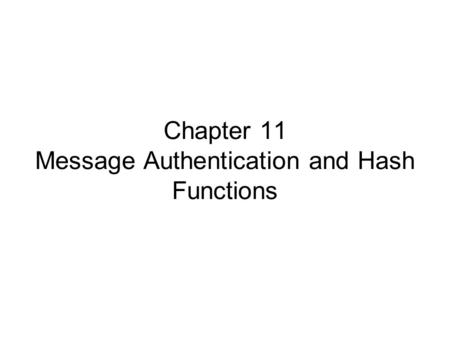 Chapter 11 Message Authentication and Hash Functions.