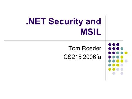 .NET Security and MSIL Tom Roeder CS215 2006fa. MSIL Common intermediate language really CIL in ECMA standard MSIL is common name Very close to C# (and.