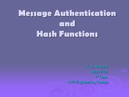 Message Authentication and Hash Functions K. U. Khimani Asst. Prof. IT Dept. VVP Engineering College.
