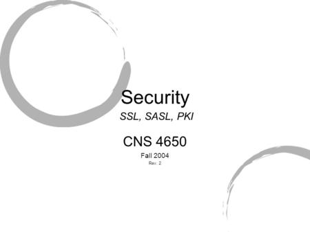 Security CNS 4650 Fall 2004 Rev. 2 SSL, SASL, PKI.