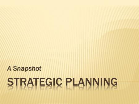 A Snapshot.  What Next?  Strategic Planning  What If?  Scenario Planning  What Now?  Situational Planning.