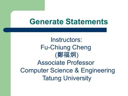 Generate Statements Instructors: Fu-Chiung Cheng ( 鄭福炯 ) Associate Professor Computer Science & Engineering Tatung University.