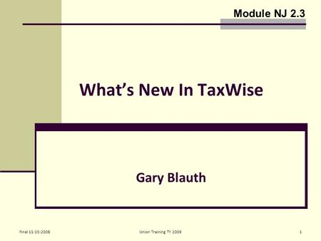 Final 11-15-2008Union Training TY 20091 What's New In TaxWise Gary Blauth Module NJ 2.3.