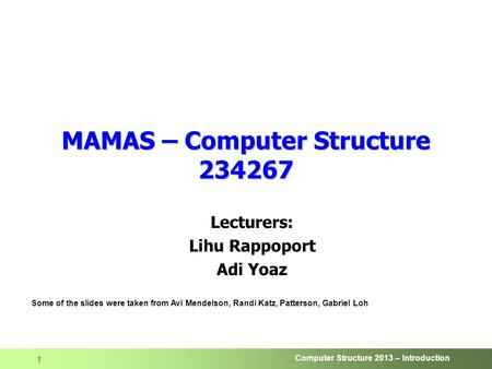 Computer Structure 2013 – Introduction 1 MAMAS – Computer Structure 234267 Lecturers: Lihu Rappoport Adi Yoaz Some of the slides were taken from Avi Mendelson,