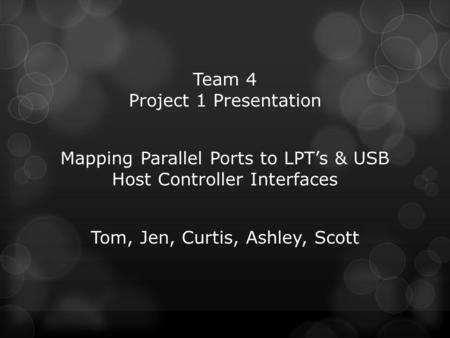 Team 4 Project 1 Presentation Mapping Parallel Ports to LPT's & USB Host Controller Interfaces Tom, Jen, Curtis, Ashley, Scott.