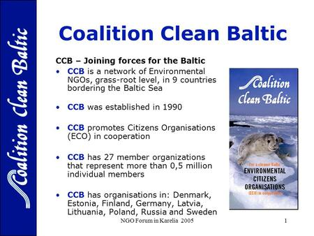 NGO Forum in Karelia 20051 Coalition Clean Baltic - For protection of the Baltic Sea Environment CCB – Joining forces for the Baltic CCB is a network of.