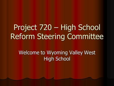 Project 720 – High School Reform Steering Committee Welcome to Wyoming Valley West High School.