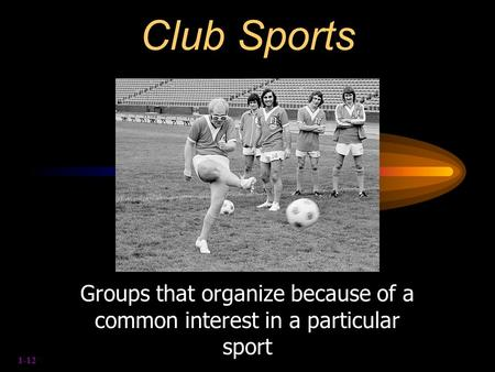 1-12 Club Sports Groups that organize because of a common interest in a particular sport.