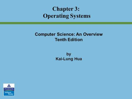 Chapter 3: Operating Systems Computer Science: An Overview Tenth Edition by Kai-Lung Hua.