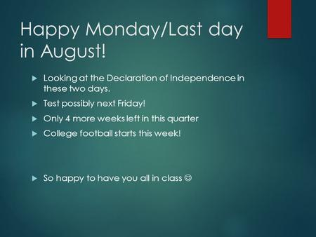 Happy Monday/Last day in August!  Looking at the Declaration of Independence in these two days.  Test possibly next Friday!  Only 4 more weeks left.