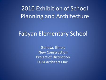 Fabyan Elementary School Geneva, Illinois New Construction Project of Distinction FGM Architects Inc. 2010 Exhibition of School Planning and Architecture.