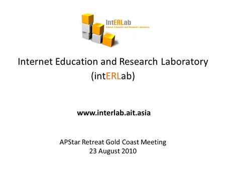 Internet Education and Research Laboratory (intERLab) www.interlab.ait.asia APStar Retreat Gold Coast Meeting 23 August 2010.