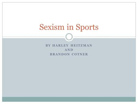 BY HARLEY HEITZMAN AND BRANDON COTNER Sexism in Sports.