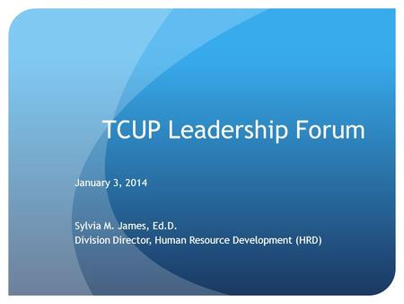 TCUP Leadership Forum January 3, 2014 Sylvia M. James, Ed.D. Division Director, Human Resource Development (HRD)