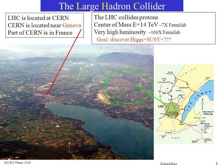 880.P20 Winter 2006 Richard Kass 1 The Large Hadron Collider LHC is located at CERN CERN is located near Geneva Part of CERN is in France The LHC collides.