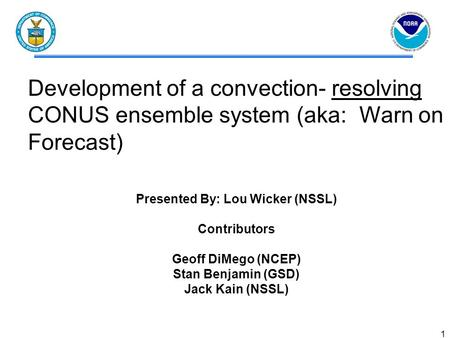 1 Development of a convection- resolving CONUS ensemble system (aka: Warn on Forecast) Presented By: Lou Wicker (NSSL) Contributors Geoff DiMego (NCEP)