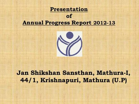 Presentation of Annual Progress Report 2012-13 Jan Shikshan Sansthan, Mathura-I, 44/1, Krishnapuri, Mathura (U.P)