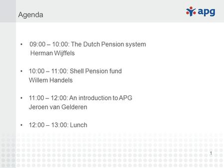 1 09:00 – 10:00: The Dutch Pension system Herman Wijffels 10:00 – 11:00: Shell Pension fund Willem Handels 11:00 – 12:00: An introduction to APG Jeroen.
