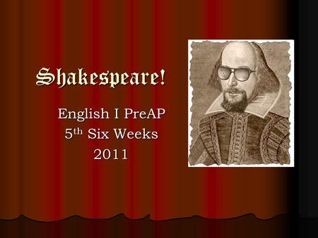 Shakespeare! English I PreAP 5 th Six Weeks 2011.