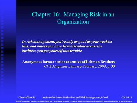 Chance/BrooksAn Introduction to Derivatives and Risk Management, 9th ed.Ch. 16: 1 Chapter 16: Managing Risk in an Organization In risk management, you're.