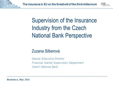 The insurance in EU on the threshold of the third millennium Supervision of the Insurance Industry from the Czech National Bank Perspective Zuzana Silberová.