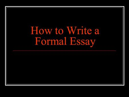 How to Write a Formal Essay. To the teacher The following PowerPoint has been designed to assist you in your grade 11 & 12 classroom as you work with.