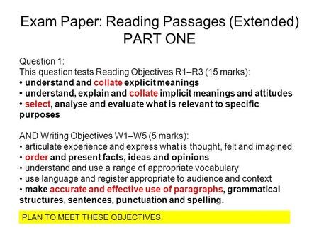 Exam Paper: Reading Passages (Extended) PART ONE Question 1: This question tests Reading Objectives R1–R3 (15 marks): understand and collate explicit meanings.