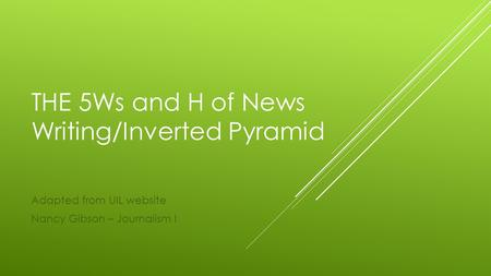THE 5Ws and H of News Writing/Inverted Pyramid Adapted from UIL website Nancy Gibson – Journalism I.