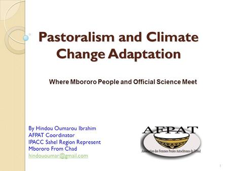 Pastoralism and Climate Change Adaptation Where Mbororo People and Official Science Meet 1 By Hindou Oumarou Ibrahim AFPAT Coordinator IPACC Sahel Region.