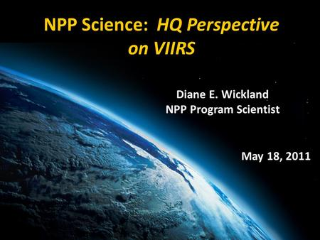 Diane E. Wickland NPP Program Scientist NPP Science: HQ Perspective on VIIRS May 18, 2011.