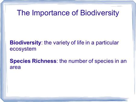 The Importance of Biodiversity Biodiversity: the variety of life in a particular ecosystem Species Richness: the number of species in an area.