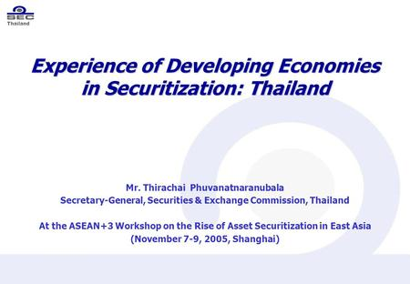 Thailand Experience of Developing Economies in Securitization: Thailand Mr. Thirachai Phuvanatnaranubala Secretary-General, Securities & Exchange Commission,