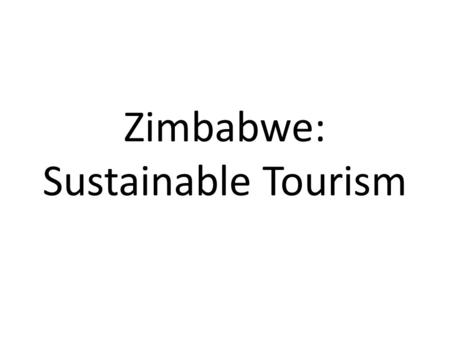 Zimbabwe: Sustainable Tourism. Location Background In order to have an understanding of the successes of Operation Campfire it is important to know some.