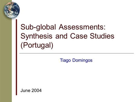 Sub-global Assessments: Synthesis and Case Studies (Portugal) June 2004 Tiago Domingos.