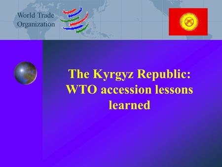 The Kyrgyz Republic: WTO accession lessons learned World Trade Organization.