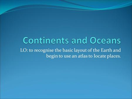 LO: to recognise the basic layout of the Earth and begin to use an atlas to locate places.