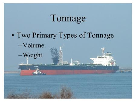 Tonnage Two Primary Types of Tonnage –Volume –Weight.