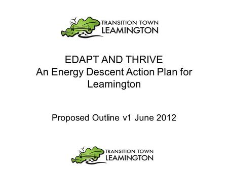 EDAPT AND THRIVE An Energy Descent Action Plan for Leamington Proposed Outline v1 June 2012.