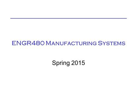 ENGR480 Manufacturing Systems Spring 2015. ENGR480 Manufacturing Systems Class MWF 10:00 (CSP165) Lab Thur 2:00 (KRH105) Read Syllabus for other info.